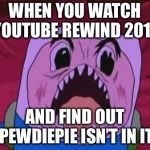 Finn The Human Meme | WHEN YOU WATCH YOUTUBE REWIND 2018 AND FIND OUT PEWDIEPIE ISN'T IN IT | image tagged in memes,finn the human | made w/ Imgflip meme maker
