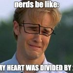 1990s First World Problems Meme | nerds be like: MY HEART WAS DIVIDED BY 2 | image tagged in memes,1990s first world problems | made w/ Imgflip meme maker