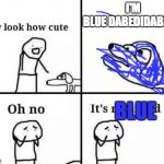 It's blue | I'M BLUEDABEDIDABEDAI BLUE | image tagged in oh no its retarded,blue,oh no it's blue,funny | made w/ Imgflip meme maker