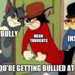 Tom and Jerry Goons | BULLY WHEN YOU'RE GETTING BULLIED AT SCHOOL MEAN THOUGHTS INSULTS | image tagged in tom and jerry goons | made w/ Imgflip meme maker