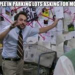 Trying to explain | PEOPLE IN PARKING LOTS ASKING FOR MONEY | image tagged in trying to explain | made w/ Imgflip meme maker