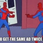 Spiderman Pointing At Spiderman | WHEN YOU GET THE SAME AD TWICE IN A ROW | image tagged in spiderman pointing at spiderman | made w/ Imgflip meme maker