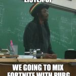 Rasta Science Teacher Meme | EVERYBODY LISTEN UP WE GOING TO MIX FORTNITE WITH PUBG AND SEE WHAT HAPPEN | image tagged in memes,rasta science teacher | made w/ Imgflip meme maker