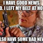Madea | I HAVE GOOD NEWS KID. I LEFT MY BELT AT HOME I ALSO HAVE SOME BAD NEWS | image tagged in madea | made w/ Imgflip meme maker