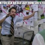 complicated explanation guy | WHEN YOU ASK AN OLD LADY HOW SHE'S FEELING | image tagged in trying to explain | made w/ Imgflip meme maker