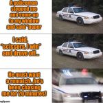 "It's all fun and games until the police show up  | A policeman stopped me and come up to my window and said ""paper He must want a rematch...he's been chasing me for 20 minutes! I said, ""sciss 