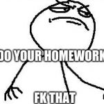 Fk Yeah Meme | DO YOUR HOMEWORK FK THAT | image tagged in memes,fk yeah | made w/ Imgflip meme maker