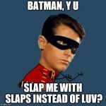 Y U No Robin | BATMAN, Y U SLAP ME WITH SLAPS INSTEAD OF LUV? | image tagged in y u no robin | made w/ Imgflip meme maker