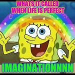 spongebob imagination | WHATS IT CALLED WHEN LIFE IS PERFECT IMAGINATIONNNN | image tagged in spongebob imagination | made w/ Imgflip meme maker