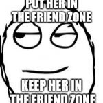 Smirk Rage Face | PUT HER IN THE FRIEND ZONE KEEP HER IN THE FRIEND ZONE | image tagged in memes,smirk rage face | made w/ Imgflip meme maker