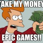 Shut Up And Take My Money Fry Meme | TAKE MY MONEY, EPIC GAMES!! | image tagged in memes,shut up and take my money fry | made w/ Imgflip meme maker