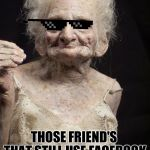 Sexy old woman | THOSE FRIEND'S THAT STILL USE FACEBOOK AND THINK IT'S DOPE | image tagged in sexy old woman | made w/ Imgflip meme maker