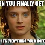 Surpised Frodo Meme | WHEN YOU FINALLY GET HER AND SHE'S EVERYTHING YOU'D HOPED FOR | image tagged in memes,surpised frodo | made w/ Imgflip meme maker