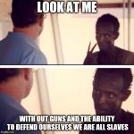 Captain Phillips - I'm The Captain Now Meme | LOOK AT ME WITH OUT GUNS AND THE ABILITY TO DEFEND OURSELVES WE ARE ALL SLAVES | image tagged in memes,captain phillips - i'm the captain now | made w/ Imgflip meme maker