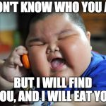 Fat Asian Kid | I DON'T KNOW WHO YOU ARE BUT I WILL FIND YOU, AND I WILL EAT YOU | image tagged in fat asian kid | made w/ Imgflip meme maker