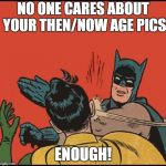 batman slapping robin no bubbles | NO ONE CARES ABOUT YOUR THEN/NOW AGE PICS ENOUGH! | made w/ Imgflip meme maker