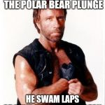 Chuck Norris Flex Meme | CHUCK NORRIS TOOK THE POLAR BEAR PLUNGE HE SWAM LAPS AROUND THE ARCTIC OCEAN | image tagged in memes,chuck norris flex,chuck norris | made w/ Imgflip meme maker
