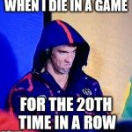 Michael Phelps Death Stare Meme | WHEN I DIE IN A GAME FOR THE 20TH TIME IN A ROW | image tagged in memes,michael phelps death stare | made w/ Imgflip meme maker