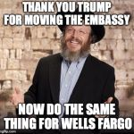 Jewish guy | THANK YOU TRUMP FOR MOVING THE EMBASSY NOW DO THE SAME THING FOR WELLS FARGO | image tagged in jewish guy | made w/ Imgflip meme maker