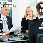 job interview | SO YOU WANT TO MAKE PANCAKES YES I DO DO YOU HAVE EXPERIENCE? WELL I USED TO MIX CONCRETE HOLY SHIT YOU'RE HIRED! | image tagged in job interview | made w/ Imgflip meme maker