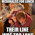 battered husband | I WANTED MCDONALDS FOR LUNCH THEIR LINE WAS TOO LONG | image tagged in battered husband | made w/ Imgflip meme maker