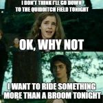 Horny Harry Meme | I DON'T THINK I'LL GO DOWN TO THE QUIDDITCH FIELD TONIGHT OK, WHY NOT I WANT TO RIDE SOMETHING MORE THAN A BROOM TONIGHT | image tagged in memes,horny harry,wow,harry potter | made w/ Imgflip meme maker