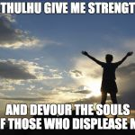 Inspirational  | CTHULHU GIVE ME STRENGTH AND DEVOUR THE SOULS OF THOSE WHO DISPLEASE ME | image tagged in inspirational | made w/ Imgflip meme maker
