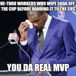 You The Real MVP 2 Meme | DRIVE-THRU WORKERS WHO WIPE SODA OFF THE SIDE OF THE CUP BEFORE HANDING IT TO THE CUSTOMER... YOU DA REAL MVP | image tagged in memes,you the real mvp 2 | made w/ Imgflip meme maker