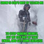 My back hurts! | SNOW IS GOD'S WAY OF TELLING ME TO STOP MAKING MEMES, GET MY ASS OUT OF THAT CHAIR, AND GET SOME EXERCISE | image tagged in snow | made w/ Imgflip meme maker