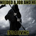 Sorry? | I NEEDED A JOB AND HEY IT'S A LIVING | image tagged in death,bad pun | made w/ Imgflip meme maker