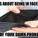 no money | STOP LYING ABOUT BEING IN FACEBOOK JAIL AND PAY YOUR DAMN PHONE BILL | image tagged in no money | made w/ Imgflip meme maker