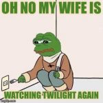 Sad Pepe Suicide | OH NO MY WIFE IS WATCHING TWILIGHT AGAIN | image tagged in sad pepe suicide,still a better love story than twilight,memes,true story bro | made w/ Imgflip meme maker