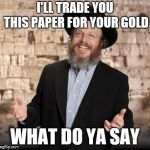 Jewish guy | I'LL TRADE YOU THIS PAPER FOR YOUR GOLD WHAT DO YA SAY | image tagged in jewish guy | made w/ Imgflip meme maker