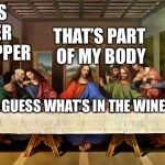 Ritual cannibalism | THERE'S A FINGER IN MY SUPPER GUESS WHAT'S IN THE WINE THAT'S PART OF MY BODY | image tagged in the last supper,memes | made w/ Imgflip meme maker