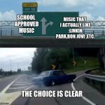 Left Exit 12 Off Ramp Meme | SCHOOL APPROVED MUSIC MISIC THAT I ACTUALLY LIKE :LINKIN PARK,BON JOVI ,ETC. THE CHOICE IS CLEAR | image tagged in memes,left exit 12 off ramp | made w/ Imgflip meme maker