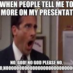 No, God! No God Please No! | WHEN PEOPLE TELL ME TO DO MORE ON MY PRESENTATION NO, GOD! NO GOD PLEASE NO, NO,NO,NOOOOOOOOOOOOOOOOOOOOOOOOOOOOO | image tagged in no god no god please no | made w/ Imgflip meme maker