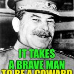 Army week Jan 9th-16th (A NikoBellic Event) In ww2 soviet Russian soldiers used to jokingly say this to each other. | IT TAKES A BRAVE MAN IN THE RED ARMY TO BE A COWARD | image tagged in stalin smile,shot for retreating,cowardace,foolhardy,soldiers dark humor | made w/ Imgflip meme maker