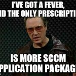 Needs More Cowbell | I'VE GOT A FEVER, AND THE ONLY PRESCRIPTION IS MORE SCCM APPLICATION PACKAGES | image tagged in needs more cowbell | made w/ Imgflip meme maker