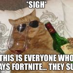Funny Cat Birthday | *SIGH* THIS IS EVERYONE WHO PLAYS FORTNITE… THEY SUCK | image tagged in funny cat birthday | made w/ Imgflip meme maker