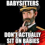 captain obvious | BABYSITTERS DON'T ACTUALLY SIT ON BABIES | image tagged in captain obvious | made w/ Imgflip meme maker