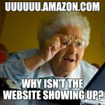 Grandma Finds The Internet Meme | UUUUUU.AMAZON.COM WHY ISN'T THE WEBSITE SHOWING UP? | image tagged in memes,grandma finds the internet | made w/ Imgflip meme maker