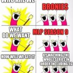 Who are we | WHO ARE WE BRONIES WHAT DO WE WANT MLP SEASON 9 HOW WILL WE GET IT BY WACHING THE WHOLE SERIES IN ORDER INCLUDING EG | image tagged in who are we | made w/ Imgflip meme maker
