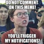 Triggered feminist | DO NOT COMMENT ON THIS MEME! YOU'LL TRIGGER MY NOTIFICATIONS! | image tagged in triggered feminist | made w/ Imgflip meme maker