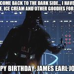 Happy birthday to James Earl Jones | COME BACK TO THE DARK SIDE... I HAVE CAKE, ICE CREAM AND OTHER GOODIES FOR YOU. HAPPY BIRTHDAY, JAMES EARL JONES | image tagged in darth vader - come to the dark side,james earl jones,darth vader,star wars | made w/ Imgflip meme maker