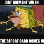 Caveman spongebob  | DAT MOMENT WHEN THE REPORT CARD COMES IN | image tagged in caveman spongebob | made w/ Imgflip meme maker