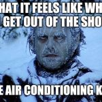 I always dread it. | WHAT IT FEELS LIKE WHEN YOU GET OUT OF THE SHOWER THEN THE AIR CONDITIONING KICKS ON. | image tagged in freezing cold,shower,air conditioner | made w/ Imgflip meme maker