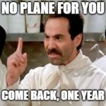 Soup Nazi | NO PLANE FOR YOU COME BACK, ONE YEAR | image tagged in soup nazi | made w/ Imgflip meme maker