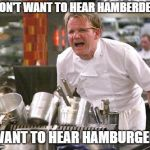 Chef Ramsay | I DON'T WANT TO HEAR HAMBERDERS I WANT TO HEAR HAMBURGERS | image tagged in chef ramsay | made w/ Imgflip meme maker