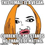 Duck Face Meme | THIS FEMALE IS A VEGAN. CURRENTLY, SHE STANDS NO CHANCE OF MATING. | image tagged in memes,duck face | made w/ Imgflip meme maker
