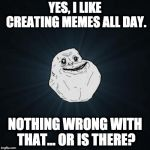 Forever Alone Meme | YES, I LIKE CREATING MEMES ALL DAY. NOTHING WRONG WITH THAT... OR IS THERE? | image tagged in memes,forever alone | made w/ Imgflip meme maker